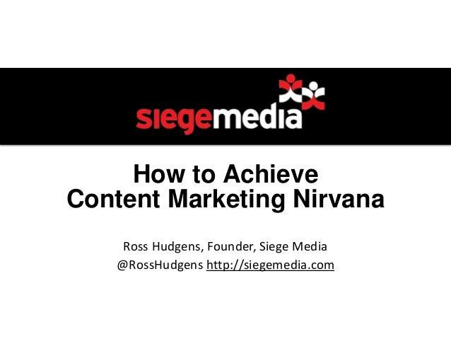 How to Achieve Content Marketing Nirvana Ross Hudgens, Founder, Siege Media @RossHudgens http://siegemedia.com