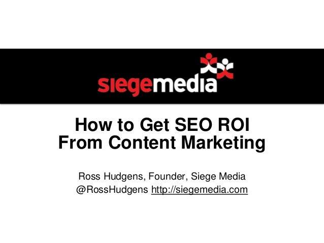 How to Get SEO ROI From Content Marketing Ross Hudgens, Founder, Siege Media @RossHudgens http://siegemedia.com