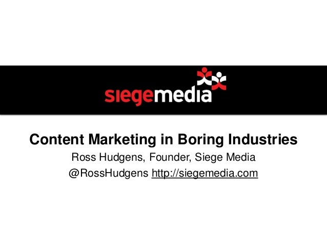 Content Marketing in Boring Industries Ross Hudgens, Founder, Siege Media @RossHudgens http://siegemedia.com