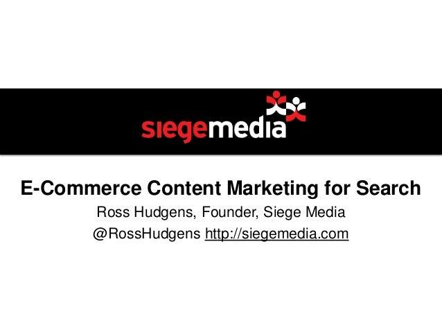 E-Commerce Content Marketing for Search       Ross Hudgens, Founder, Siege Media       @RossHudgens http://siegemedia.com