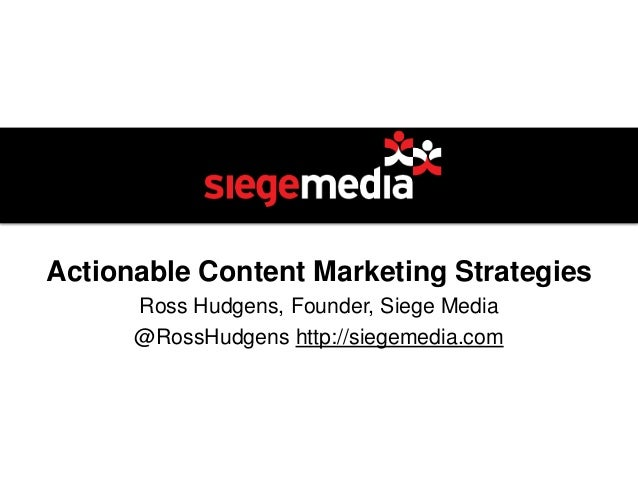 Actionable Content Marketing StrategiesRoss Hudgens, Founder, Siege Media@RossHudgens http://siegemedia.com