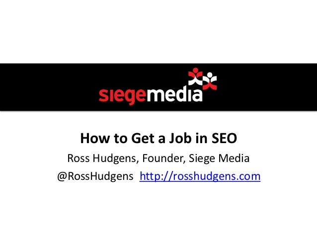 How to Get a Job in SEO Ross Hudgens, Founder, Siege Media@RossHudgens http://rosshudgens.com