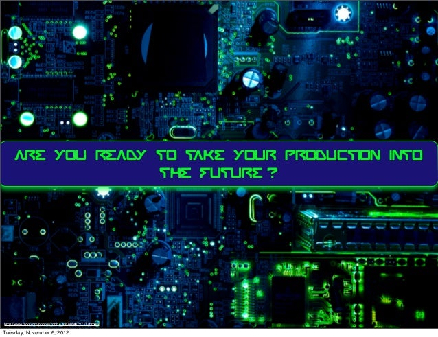 ARE YOU READY TO TAKE YOUR PRODUCTION INTO                    THE FUTURE ?http://www.flickr.com/photos/robbie_v/6746487971/...
