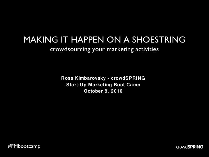 MAKING IT HAPPEN ON A SHOESTRING crowdsourcing your marketing activities Ross Kimbarovsky - crowdSPRING Start-Up Marketing...