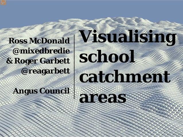 Visualising school catchment areas Ross McDonald @mixedbredie & Roger Garbett @reagarbett Angus Council