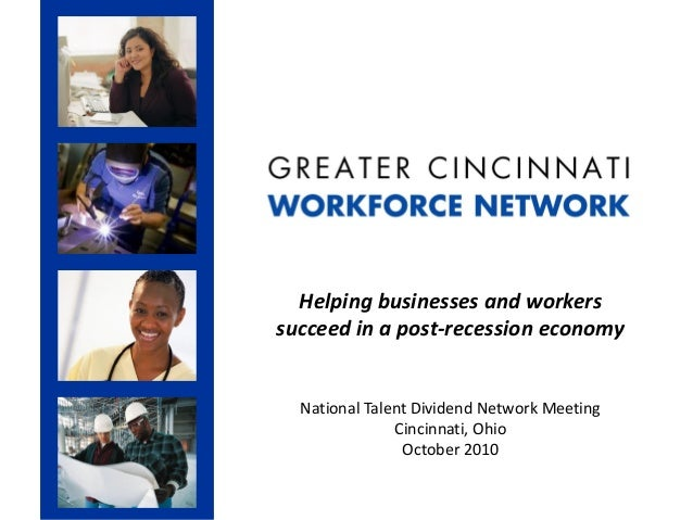 Helping businesses and workers succeed in a post-recession economy National Talent Dividend Network Meeting Cincinnati, Oh...