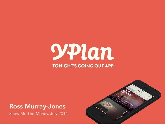 Private & Confidential! YPlan April 2014! Ross Murray-Jones Show Me The Money, July 2014