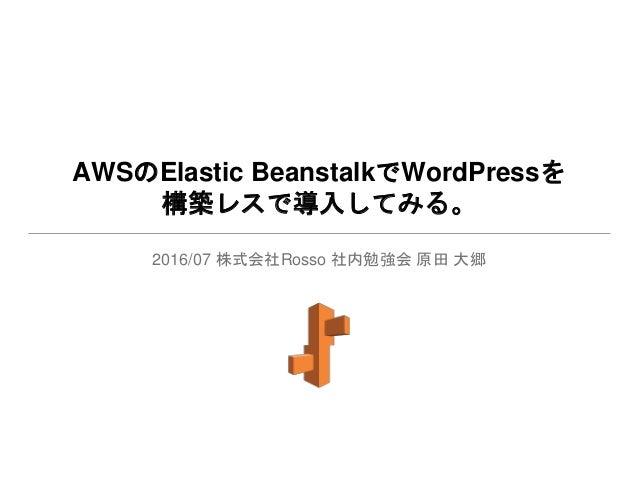 AWSのElastic BeanstalkでWordPressを 構築レスで導入してみる。 2016/07 株式会社Rosso 社内勉強会 原田 大郷