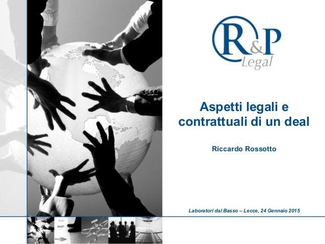 Aspetti legali e contrattuali di un deal Riccardo Rossotto Laboratori dal Basso – Lecce, 24 Gennaio 2015