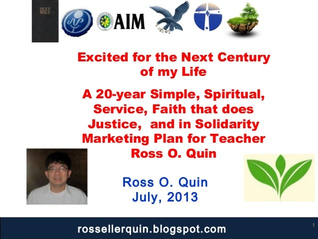 Ross O. Quin July, 2013 1 Excited for the Next Century of my Life A 20-year Simple, Spiritual, Service, Faith that does Ju...