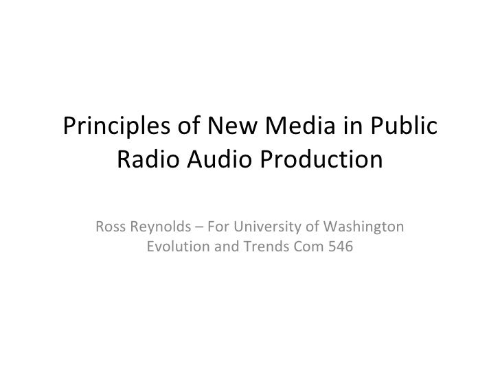 Principles of New Media in Public Radio Audio Production Ross Reynolds – For University of Washington Evolution and Trends...
