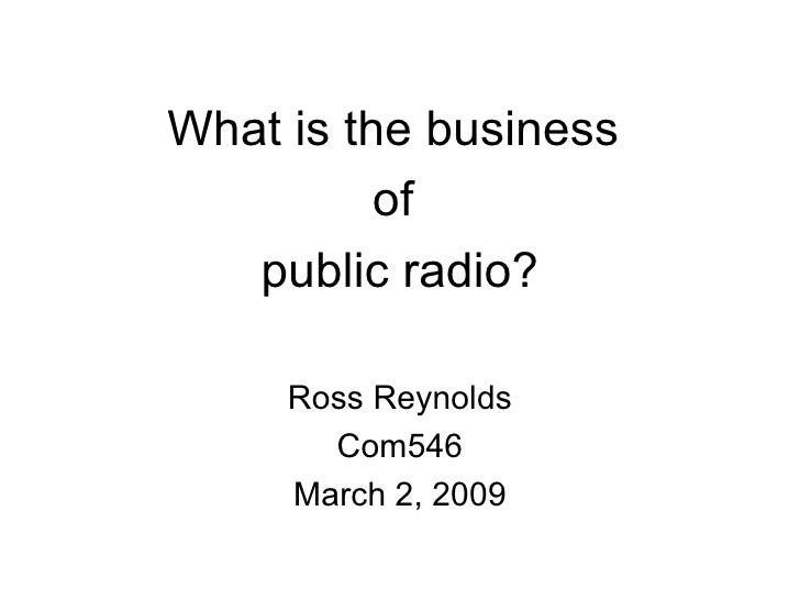 <ul><li>What is the business  </li></ul><ul><li>of  </li></ul><ul><li>public radio? </li></ul><ul><li>Ross Reynolds </li><...