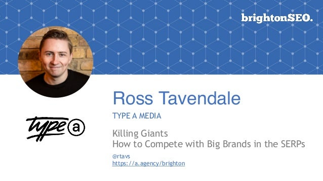 Ross Tavendale TYPE A MEDIA Killing Giants How to Compete with Big Brands in the SERPs @rtavs https://a.agency/brighton
