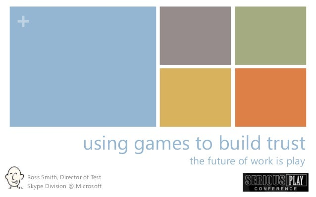 + using games to build trust the future of work is play Ross Smith, Director of Test Skype Division @ Microsoft