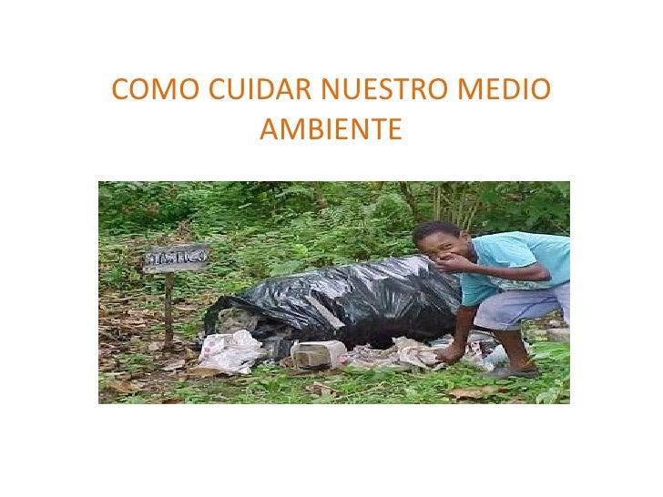 COMO CUIDAR NUESTRO MEDIO AMBIENTE<br />