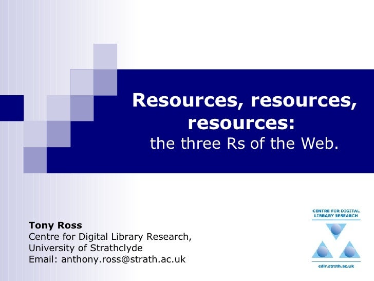 Resources, resources, resources:   the three Rs of the Web. Tony Ross Centre for Digital Library Research, University of S...