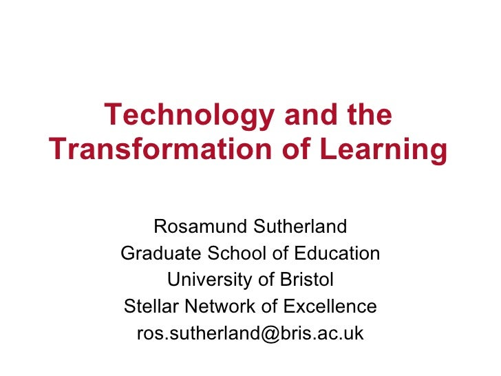 Technology and the Transformation of Learning         Rosamund Sutherland     Graduate School of Education           Unive...