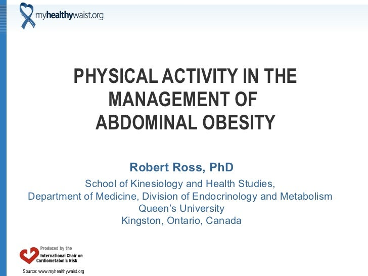 PHYSICAL ACTIVITY IN THE MANAGEMENT OF  ABDOMINAL OBESITY Robert Ross, PhD School of Kinesiology and Health Studies,  Depa...