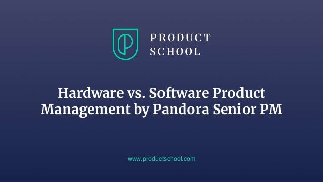 Hardware vs. Software Product Management by Pandora Senior PM www.productschool.com