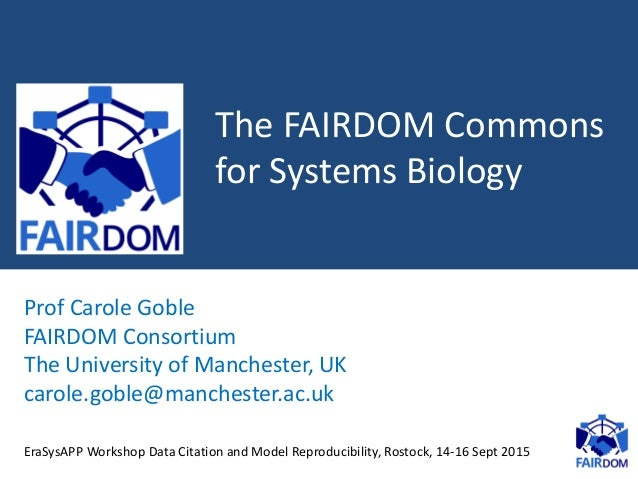 The FAIRDOM Commons for Systems Biology Prof Carole Goble FAIRDOM Consortium The University of Manchester, UK carole.goble...