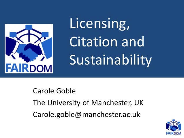 Licensing, Citation and Sustainability Carole Goble The University of Manchester, UK Carole.goble@manchester.ac.uk