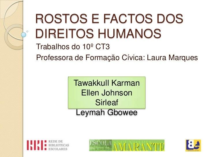 ROSTOS E FACTOS DOSDIREITOS HUMANOSTrabalhos do 10º CT3Professora de Formação Cívica: Laura Marques          Tawakkull Kar...