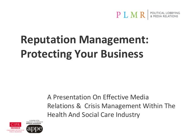 Reputation Management:Protecting Your BusinessA Presentation On Effective MediaRelations & Crisis Management Within TheHea...
