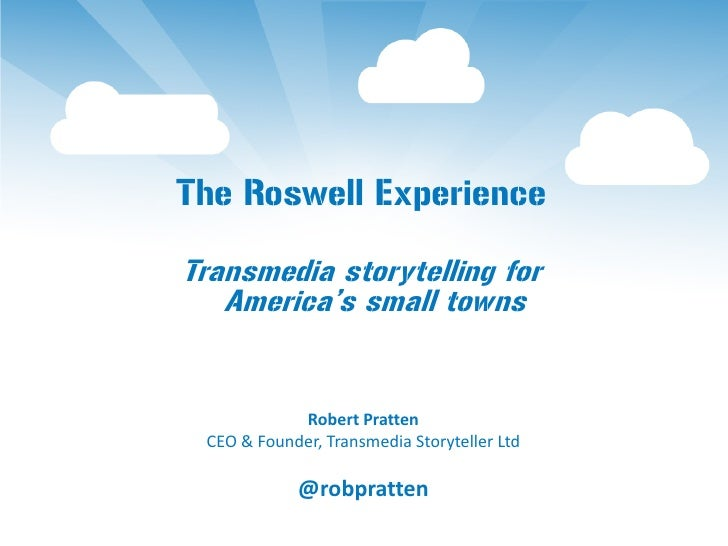 The Roswell ExperienceTransmedia storytelling for   America's small towns            Robert Pratten CEO & Founder, Transme...