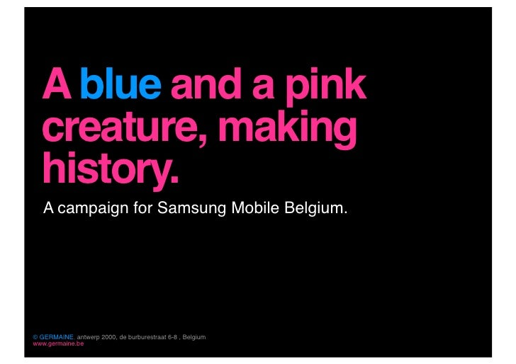 A blue and a pink   creature, making   history.    A campaign for Samsung Mobile Belgium.     © GERMAINE, antwerp 2000, de...