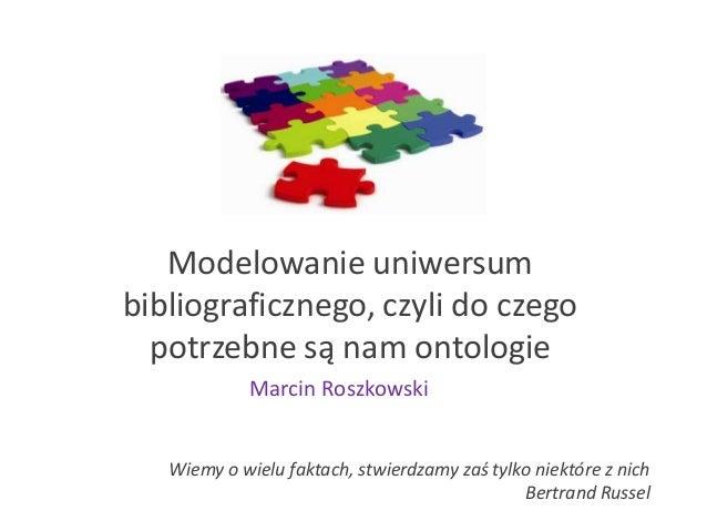 Modelowanie uniwersumbibliograficznego, czyli do czegopotrzebne są nam ontologieWiemy o wielu faktach, stwierdzamy zaś tyl...