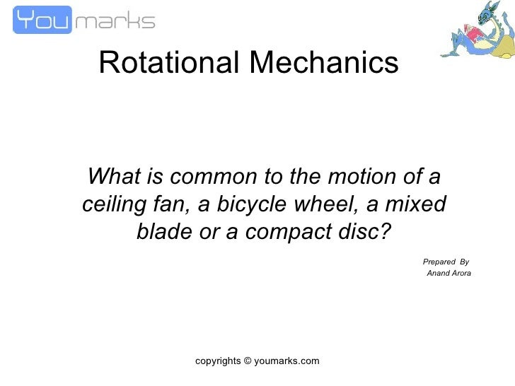 Rotational Mechanics What is common to the motion of a ceiling fan, a bicycle wheel, a mixed blade or a compact disc? Prep...