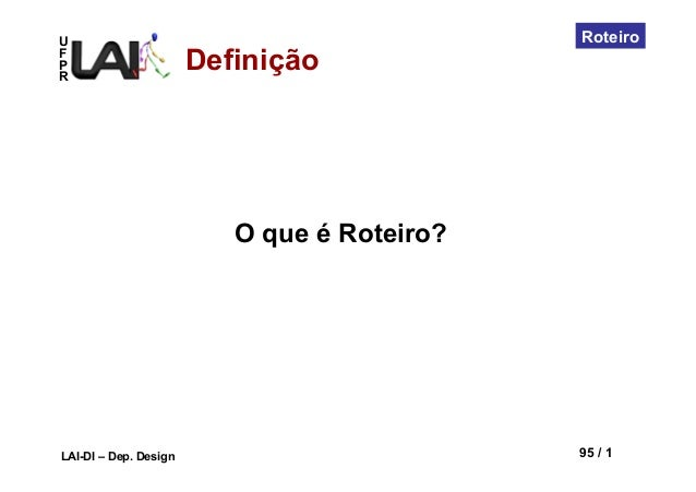 UFPRLAI-DI – Dep. Design 95 / 1RoteiroDefiniçãoO que é Roteiro?