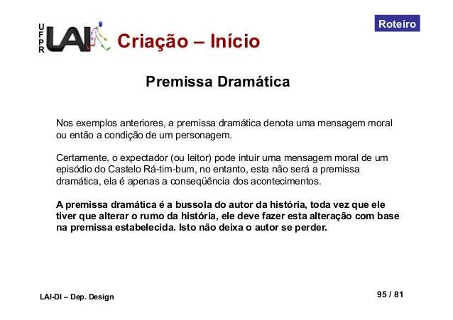 UFPRLAI-DI – Dep. Design 95 / 81RoteiroCriação – InícioNos exemplos anteriores, a premissa dramática denota uma mensagem m...