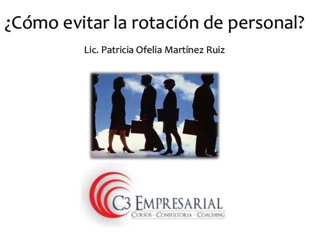 ¿Cómo evitar la rotación de personal?  Lic. Patricia Ofelia Martínez Ruiz