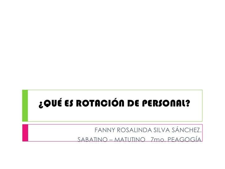 ¿QUÉ ES ROTACIÓN DE PERSONAL?           FANNY ROSALINDA SILVA SÁNCHEZ.       SABATINO – MATUTINO 7mo. PEAGOGÍA