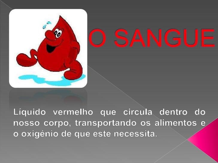 O SANGUE<br />Líquido vermelho que circula dentro do nosso corpo, transportando os alimentos e o oxigénio de que este nece...