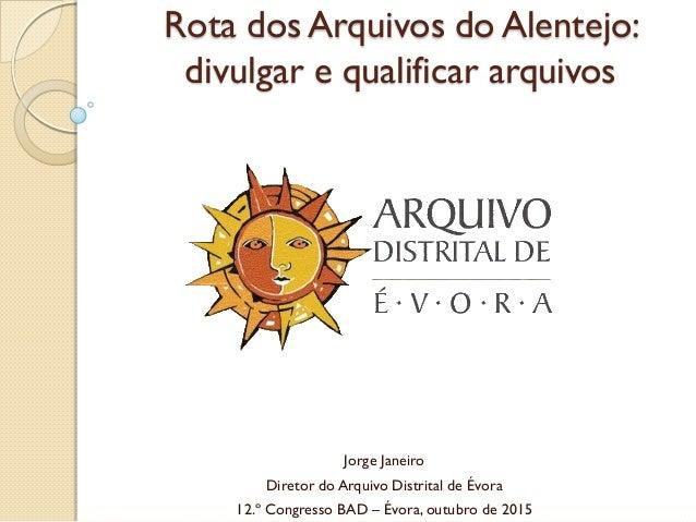 Rota dos Arquivos do Alentejo: divulgar e qualificar arquivos Jorge Janeiro Diretor do Arquivo Distrital de Évora 12.º Con...