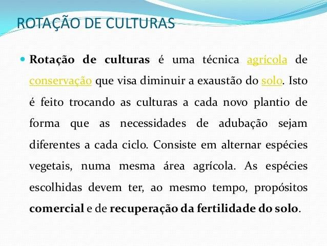 ROTAÇÃO DE CULTURAS Rotação de culturas é uma técnica agrícola de conservação que visa diminuir a exaustão do solo. Isto ...