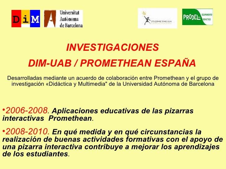 INVESTIGACIONES  DIM-UAB / PROMETHEAN ESPAÑA   <ul><li>2006-2008 .  Aplicaciones educativas de las pizarras interactivas  ...