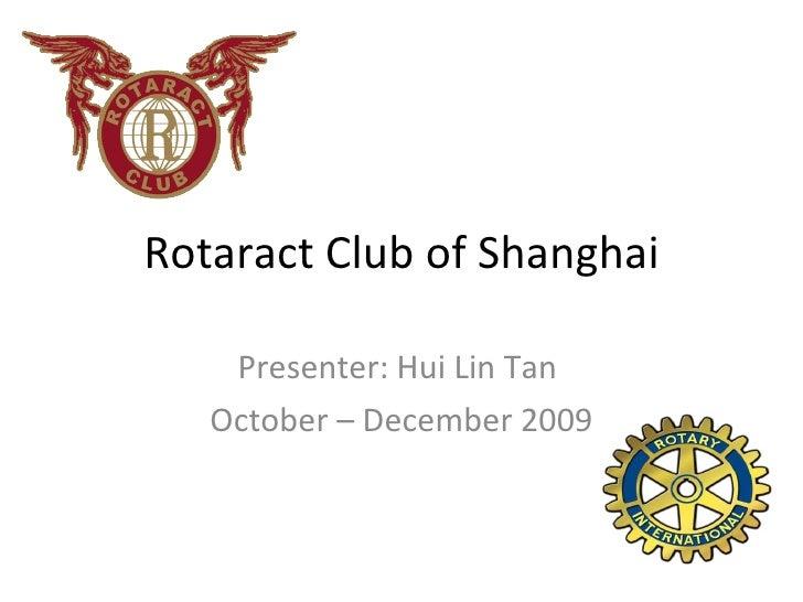Rotaract Club of Shanghai Presenter: Hui Lin Tan  October – December 2009