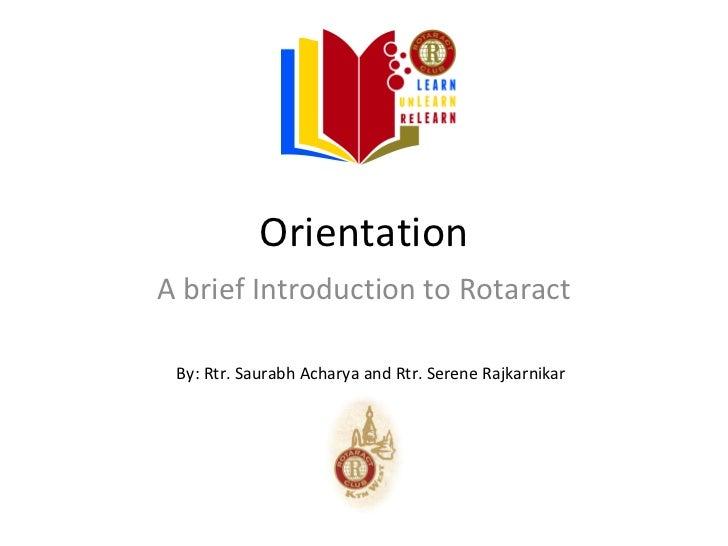 OrientationA brief Introduction to Rotaract By: Rtr. Saurabh Acharya and Rtr. Serene Rajkarnikar