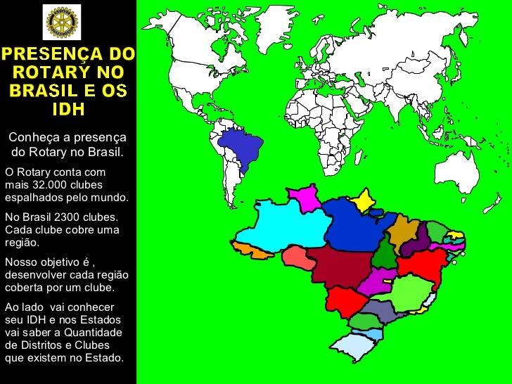 0,939 Conheça a presença do Rotary no Brasil. O Rotary conta com mais 32.000 clubes espalhados pelo mundo.  No Brasil 2300...