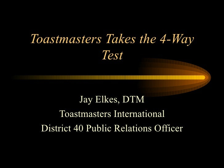 Toastmasters Takes the 4-Way Test Jay Elkes, DTM Toastmasters International District 40 Public Relations Officer