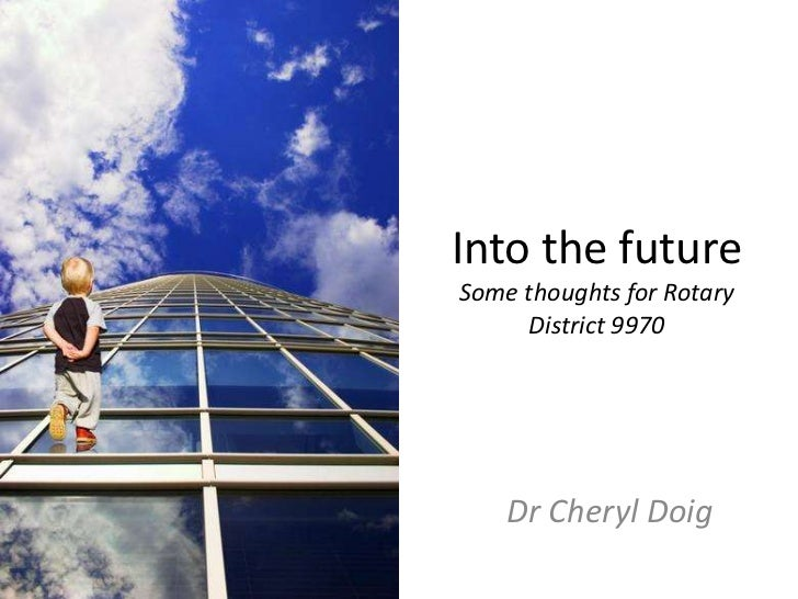 Into the futureSome thoughts for RotaryDistrict 9970<br />Dr Cheryl Doig<br />