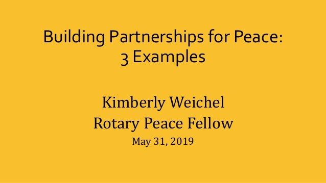 Building Partnerships for Peace: 3 Examples Kimberly Weichel Rotary Peace Fellow May 31, 2019