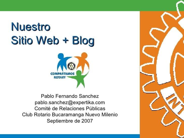 Nuestro Sitio Web + Blog Pablo Fernando Sanchez [email_address] Comité de Relaciones Públicas Club Rotario Bucaramanga Nue...