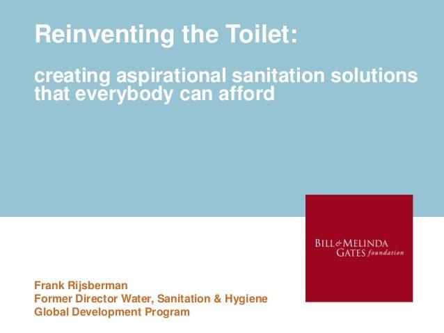 Reinventing the Toilet:creating aspirational sanitation solutionsthat everybody can affordFrank RijsbermanFormer Director ...