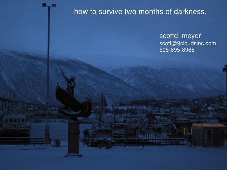 how to survive two months of darkness.<br />scottd. meyer<br />scott@9cloudsinc.com<br />605-695-8968<br />