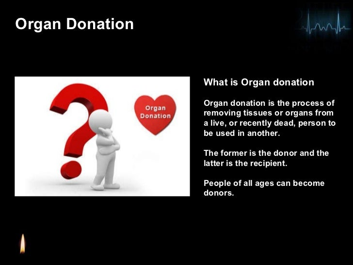 what is organ donation Organ donation is the process of removing an organ from one person and surgically placing it in another person many organs can be donated donations include the liver, kidney, pancreas, and heart.