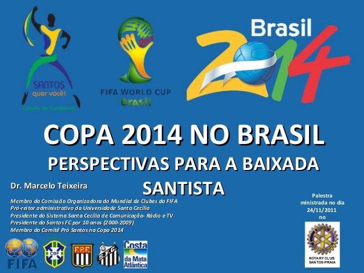 COPA 2014 NO BRASIL PERSPECTIVAS PARA A BAIXADA SANTISTA Dr. Marcelo Teixeira Membro da Comissão Organizadora do Mundial d...